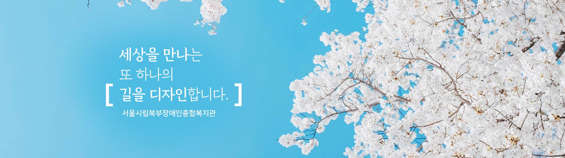 세상을 만나는 또 하나의 길을 디자인 합니다. 서울시립북부장애인종합복지관